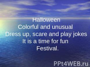 . Halloween Colorful and unusual Dress up, scare and play jokes It is a time for
