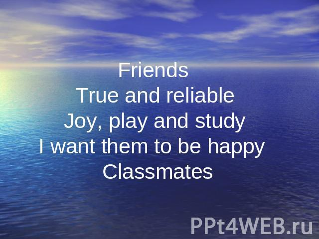 . Friends True and reliable Joy, play and study I want them to be happy Classmates