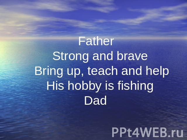 Father Strong and brave Bring up, teach and help His hobby is fishing Dad