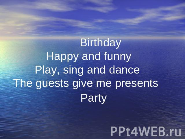 . Birthday Happy and funny Play, sing and dance The guests give me presents Party