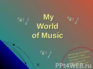 My World of Music Автор презентации:Каракай Софья,ученица 9-В классаМОУ Гимназия