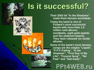 "Is it successful? Their 2003 hit ""In the Shadows"" made them famous worldwide. To"
