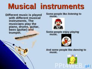 Musical instruments Some people like listening to music.Some people enjoy playin