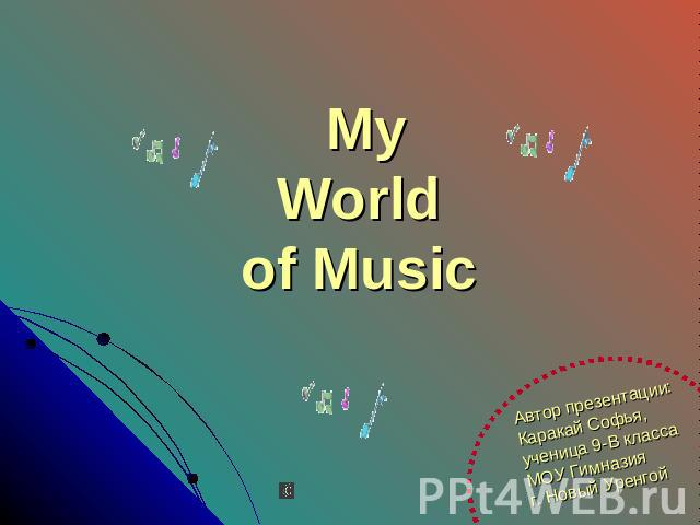 My World of Music Автор презентации:Каракай Софья,ученица 9-В классаМОУ Гимназияг. Новый Уренгой