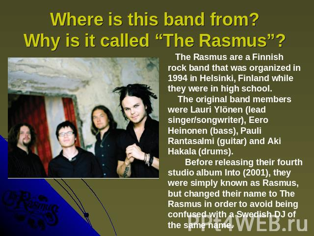 "Where is this band from? Why is it called ""The Rasmus""? The Rasmus are a Finnish rock band that was organized in 1994 in Helsinki, Finland while they were in high school. The original band members were Lauri Ylönen (lead singer/songwriter), Eero Hei…"