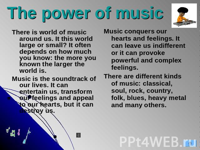 The power of music Music conquers our hearts and feelings. It can leave us indifferent or it can provoke powerful and complex feelings. There are different kinds of music: classical, soul, rock, country, folk, blues, heavy metal and many others. The…