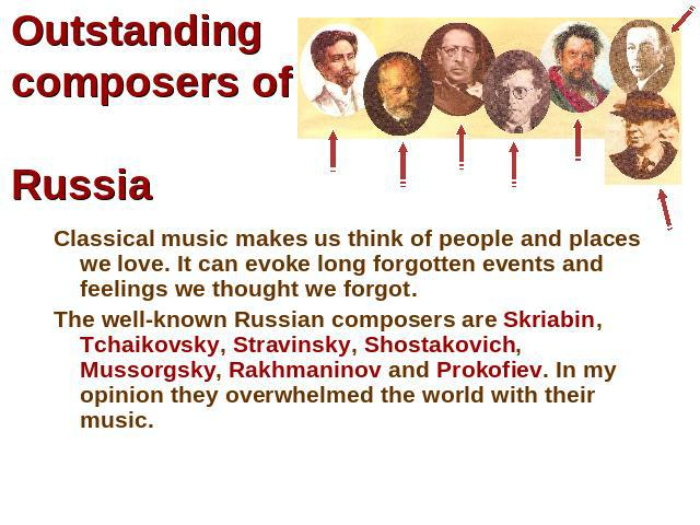 Outstanding composers of Russia Classical music makes us think of people and places we love. It can evoke long forgotten events and feelings we thought we forgot.The well-known Russian composers are Skriabin, Tchaikovsky, Stravinsky, Shostakovich, M…