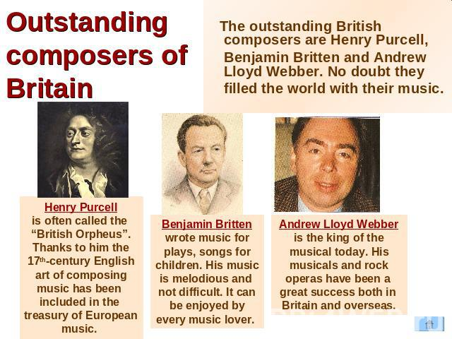 "Outstanding composers of Britain The outstanding British composers are Henry Purcell, Benjamin Britten and Andrew Lloyd Webber. No doubt they filled the world with their music. Henry Purcellis often called the ""British Orpheus"".Thanks to him the17th…"