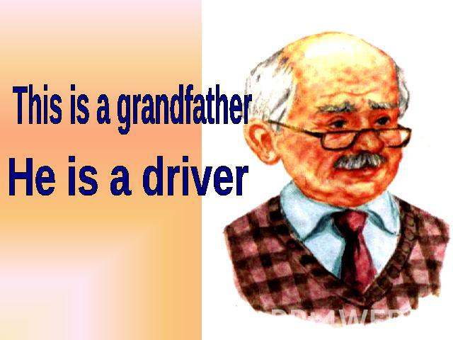 This is a grandfather He is a driver