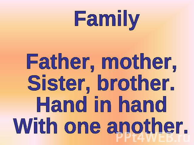 FamilyFather, mother,Sister, brother.Hand in handWith one another.