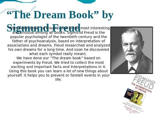 a life and dreamwork of freud Dreamwork or dream-work can also refer to sigmund freud's idea that a person's forbidden and repressed desires are distorted in dreams, so they appear in disguised forms the distorting processes in operation can take various form but are referred to, generally, as dreamwork or dream-work.