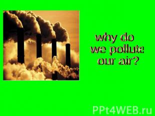 why do we pollute our air?