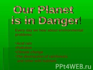 Our Planet is in Danger! Every day we hear about environmental problems:Acid rai