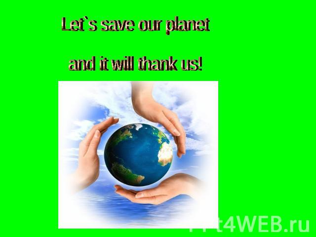 Let`s save our planet and it will thank us!