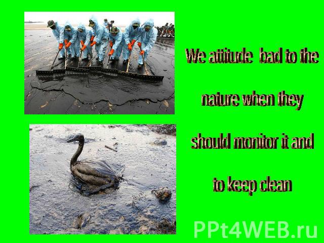 We attitude bad to the nature when they should monitor it andto keep clean
