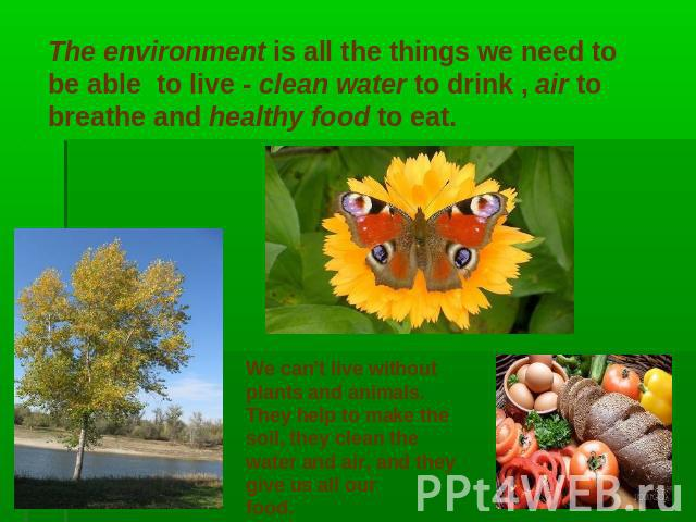 The environment is all the things we need to be able to live - clean water to drink , air to breathe and healthy food to eat. We can't live withoutplants and animals.They help to make thesoil, they clean thewater and air, and they give us all our food.