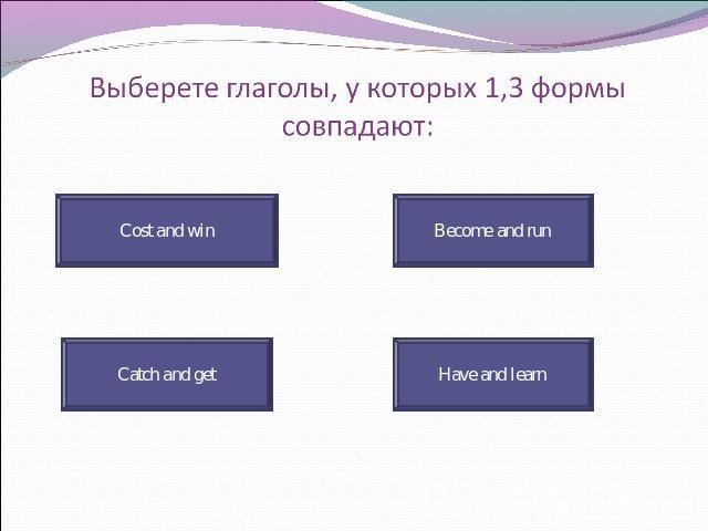 Выберете глаголы, у которых 1,3 формы совпадают: Cost and win Catch and get Become and run Have and learn