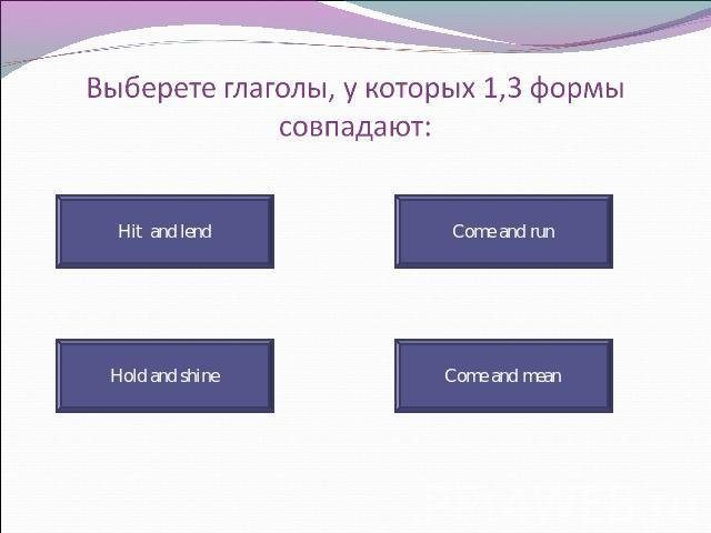 Выберете глаголы, у которых 1,3 формы совпадают: Hit and lend Hold and shine Come and run Come and mean