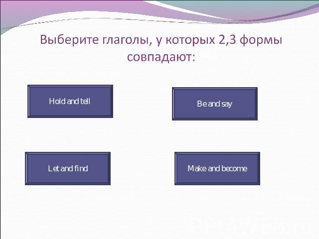 Выберите глаголы, у которых 2,3 формы совпадают: Hold and tell Be and say Let and find Make and become