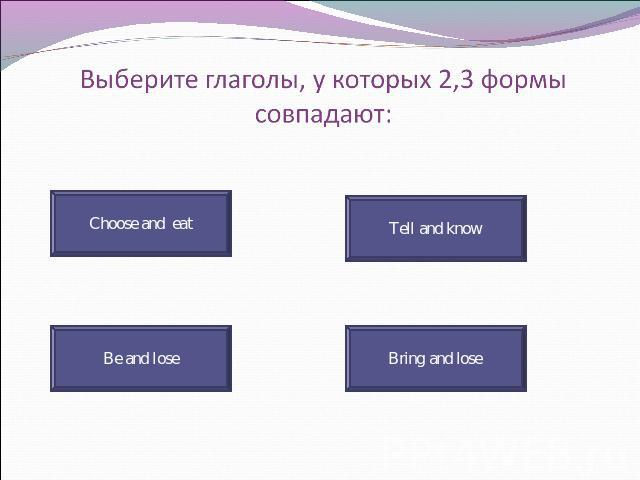 Выберите глаголы, у которых 2,3 формы совпадают: Choose and eat Tell and know Be and lose Bring and lose