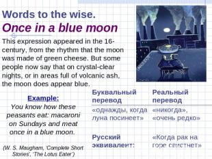 Words to the wise.Once in a blue moon This expression appeared in the 16-century
