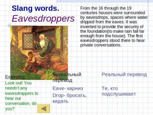 Slang words.Eavesdroppers Examples:Look out! You needn't any eavesdroppers to he