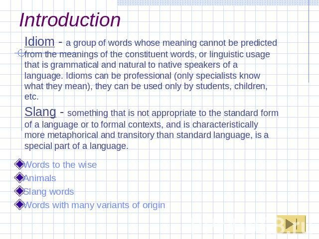 Introduction Idiom - a group of words whose meaning cannot be predicted from the meanings of the constituent words, or linguistic usage that is grammatical and natural to native speakers of a language. Idioms can be professional (only specialists kn…