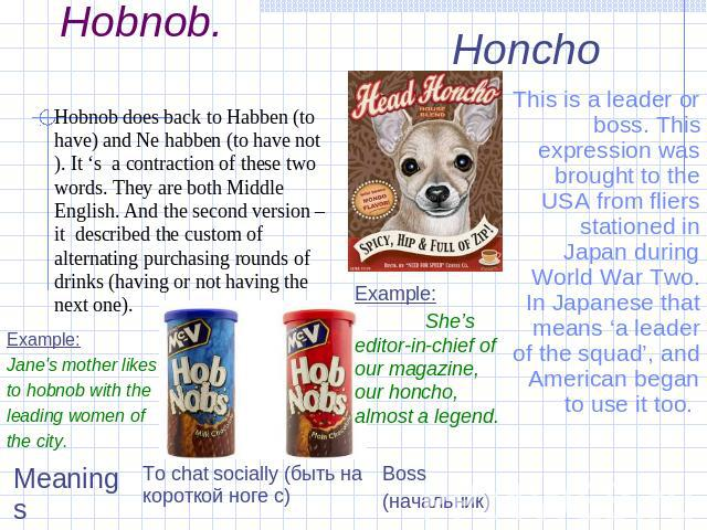 Slang words.Hobnob. Hobnob does back to Habben (to have) and Ne habben (to have not). It 's a contraction of these two words. They are both Middle English. And the second version – it described the custom of alternating purchasing rounds of drinks (…