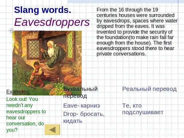 Slang words.Eavesdroppers Examples:Look out! You needn't any eavesdroppers to hear our conversation, do you? From the 16 through the 19 centuries houses were surrounded by eavesdrops, spaces where water dripped from the eaves. It was invented to pro…