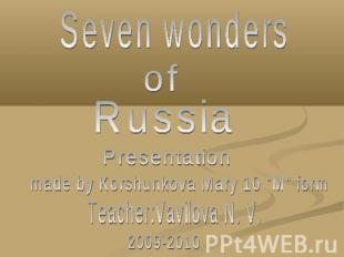 "Seven wonders of Russia Presentation made by Korshunkova Mary 10 ""M"" form Teache"