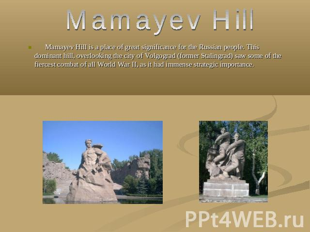 Mamayev Hill Mamayev Hill is a place of great significance for the Russian people. This dominant hill, overlooking the city of Volgograd (former Stalingrad) saw some of the fiercest combat of all World War II, as it had immense strategic importance.
