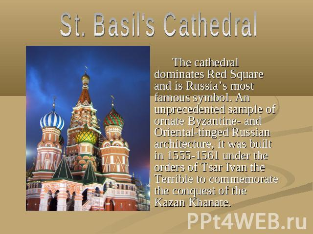 St. Basil's Cathedral The cathedral dominates Red Square and is Russia's most famous symbol. An unprecedented sample of ornate Byzantine- and Oriental-tinged Russian architecture, it was built in 1555-1561 under the orders of Tsar Ivan the Terrible …