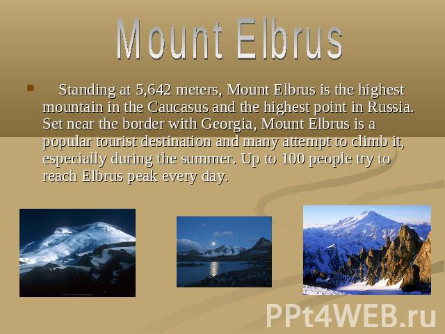 Mount Elbrus Standing at 5,642 meters, Mount Elbrus is the highest mountain in the Caucasus and the highest point in Russia. Set near the border with Georgia, Mount Elbrus is a popular tourist destination and many attempt to climb it, especially dur…