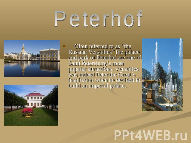 "Peterhof Often referred to as ""the Russian Versailles"" the palace and park of Peterhof are one of Saint Petersburg's most popular attractions. Versailles was indeed Peter the Great's inspiration when he decided to build an imperial palace."