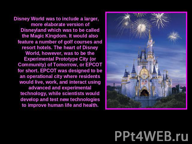 Disney World was to include a larger, more elaborate version of Disneyland which was to be called the Magic Kingdom. It would also feature a number of golf courses and resort hotels. The heart of Disney World, however, was to be the Experimental Pro…