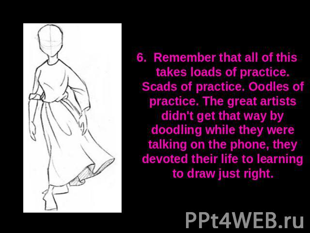 6. Remember that all of this takes loads of practice. Scads of practice. Oodles of practice. The great artists didn't get that way by doodling while they were talking on the phone, they devoted their life to learning to draw just right.