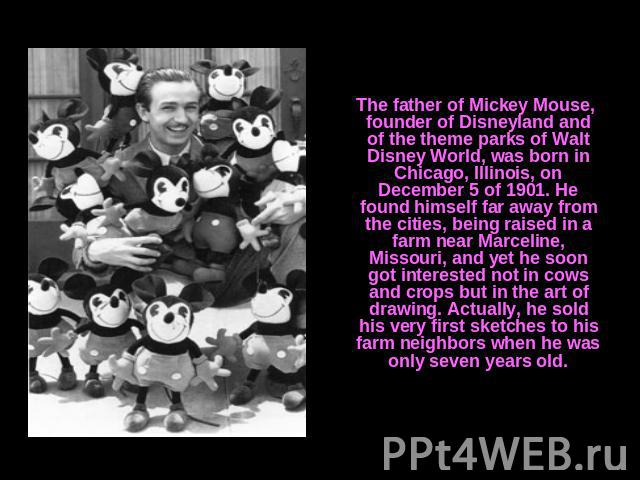 The father of Mickey Mouse, founder of Disneyland and of the theme parks of Walt Disney World, was born in Chicago, Illinois, on December 5 of 1901. He found himself far away from the cities, being raised in a farm near Marceline, Missouri, and yet …