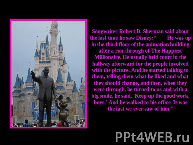 "Songwriter Robert B. Sherman said about the last time he saw Disney:""He was up in the third floor of the animation building after a run-through of The Happiest Millionaire. He usually held court in the hallway afterward for the people involved with …"