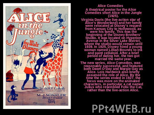 Alice Comedies A theatrical poster for the Alice Comedies short Alice in the Jungle (1925).Virginia Davis (the live-action star of Alice's Wonderland) and her family were relocated at Disney's request from Kansas City to Hollywood, as were his famil…