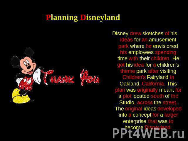 Planning Disneyland Disney drew sketches of his ideas for an amusement park where he envisioned his employees spending time with their children. He got his idea for a children's theme park after visiting Children's Fairyland in Oakland, California. …