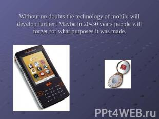 Without no doubts the technology of mobile will develop further! Maybe in 20-30