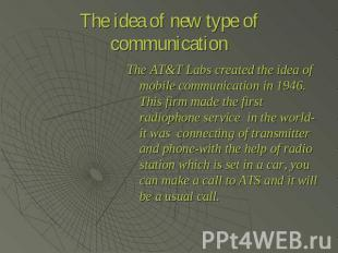 The idea of new type of communication The AT&T Labs created the idea of mobile c