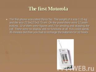 The first Motorola The first phone was called Dyna-Tac. The weight of it was 1.1
