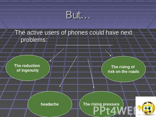 But…The active users of phones could have next problems: The reduction of ingenuity headache The rising pressure The rising of risk on the roads