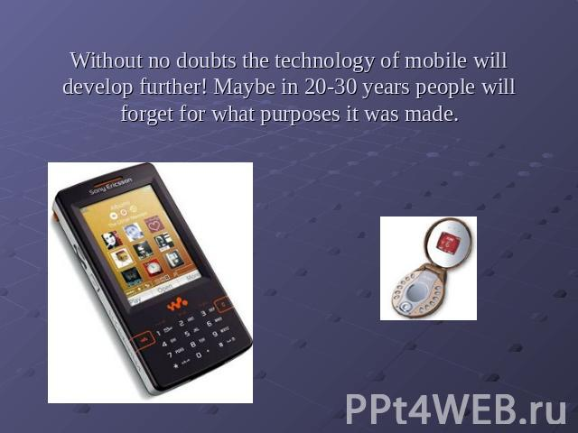 Without no doubts the technology of mobile will develop further! Maybe in 20-30 years people will forget for what purposes it was made.