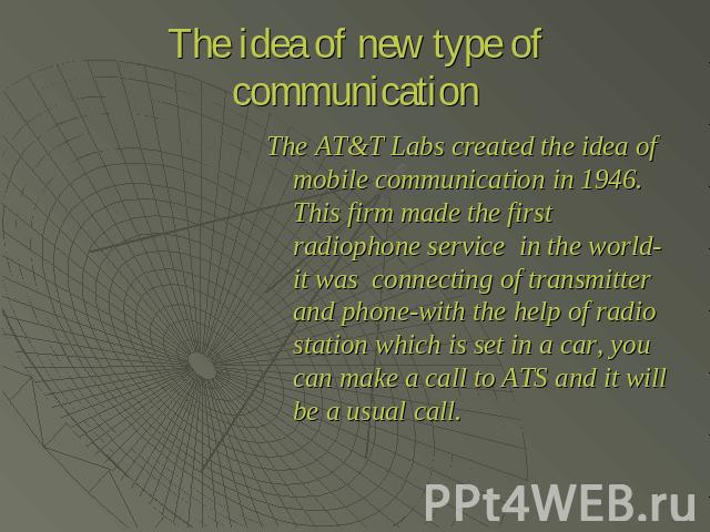 The idea of new type of communication The AT&T Labs created the idea of mobile communication in 1946. This firm made the first radiophone service in the world-it was connecting of transmitter and phone-with the help of radio station which is set in …