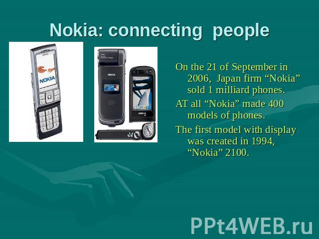 "Nokia: connecting people On the 21 of September in 2006, Japan firm ""Nokia"" sold 1 milliard phones. AT all ""Nokia"" made 400 models of phones. The first model with display was created in 1994, ""Nokia"" 2100."