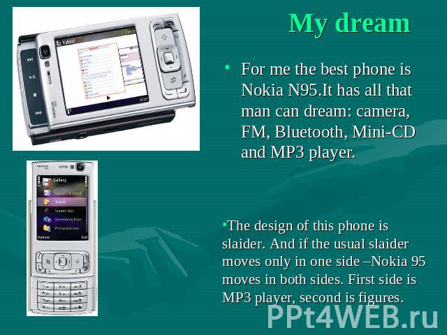 My dream For me the best phone is Nokia N95.It has all that man can dream: camera, FM, Bluetooth, Mini-CD and MP3 player. The design of this phone is slaider. And if the usual slaider moves only in one side –Nokia 95 moves in both sides. First side …