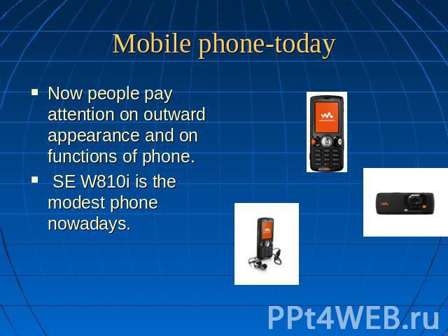 Mobile phone-today Now people pay attention on outward appearance and on functions of phone. SE W810i is the modest phone nowadays.