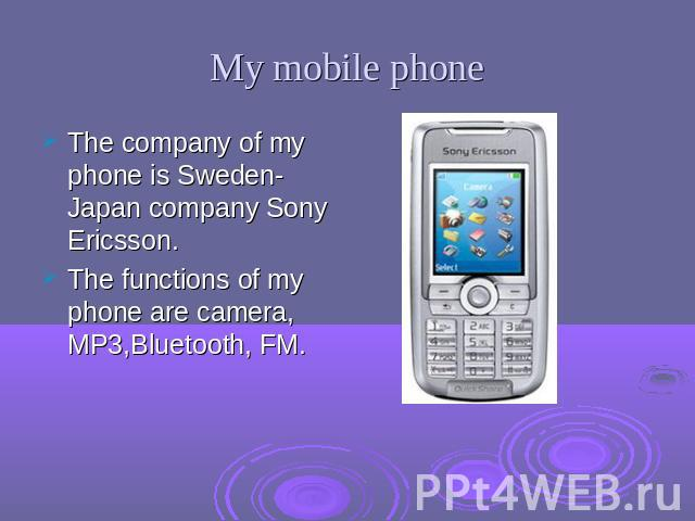 My mobile phone The company of my phone is Sweden-Japan company Sony Ericsson.The functions of my phone are camera, MP3,Bluetooth, FM.